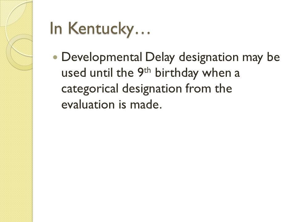In Kentucky… Developmental Delay designation may be used until the 9 th birthday when a categorical designation from the evaluation is made.