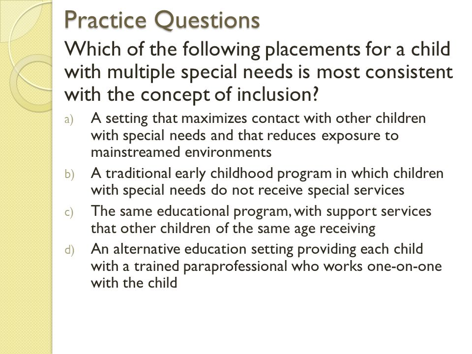 Practice Questions Which of the following placements for a child with multiple special needs is most consistent with the concept of inclusion.