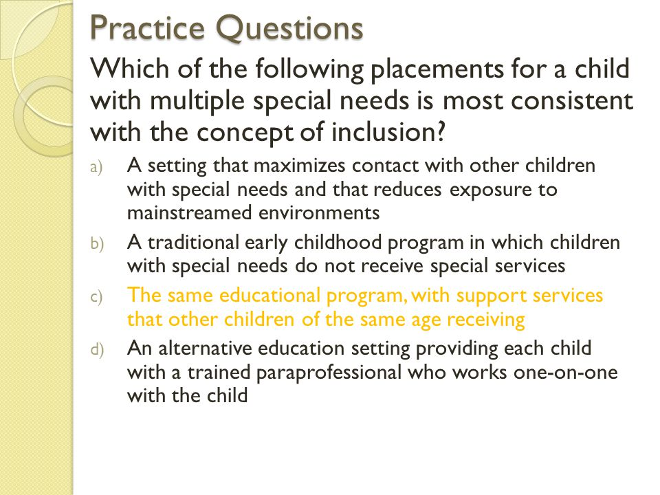 Practice Questions Which of the following placements for a child with multiple special needs is most consistent with the concept of inclusion? a) A se
