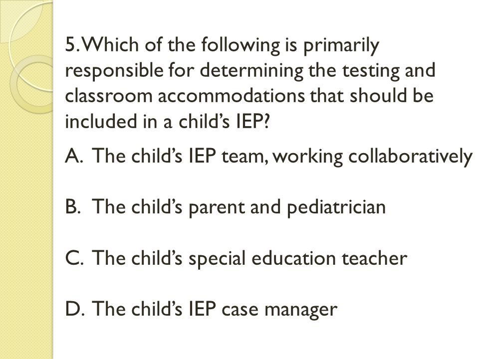 5. Which of the following is primarily responsible for determining the testing and classroom accommodations that should be included in a child's IEP?