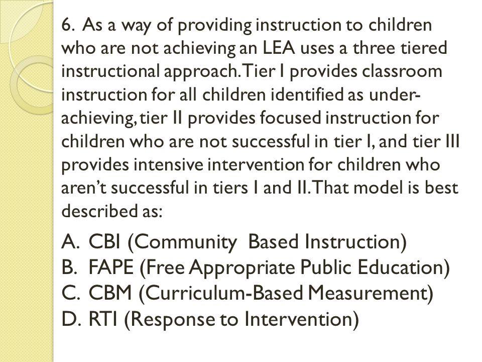 6. As a way of providing instruction to children who are not achieving an LEA uses a three tiered instructional approach. Tier I provides classroom in