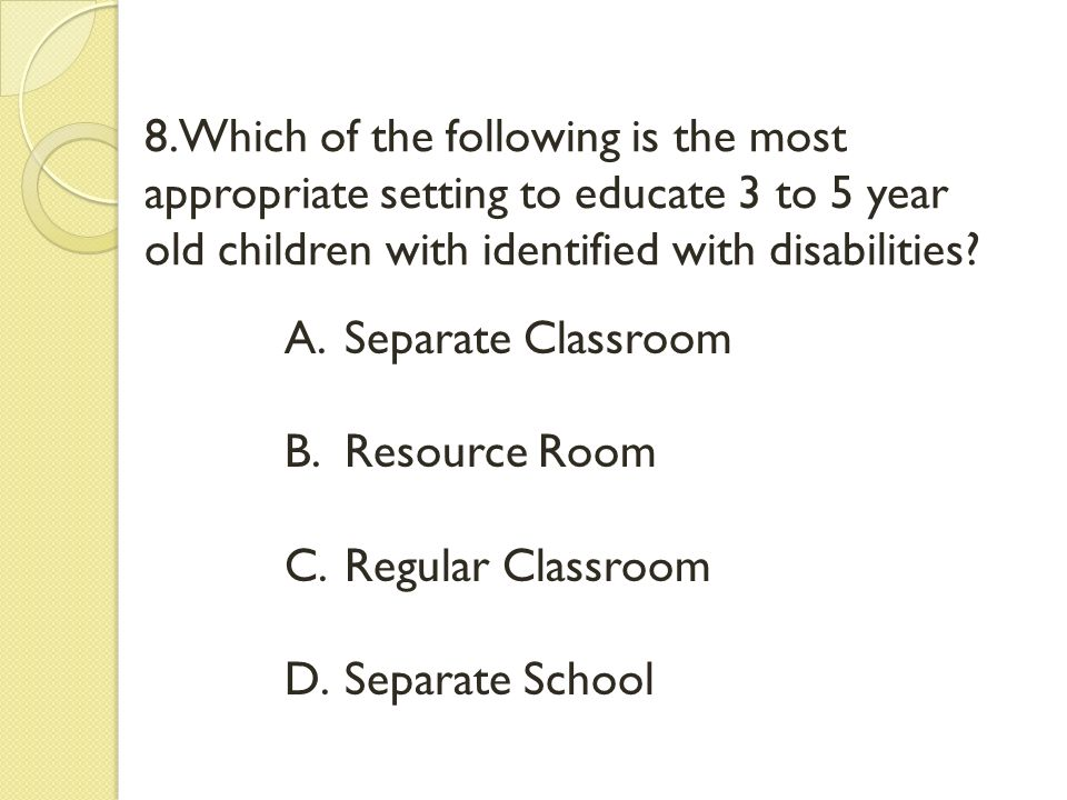 8.Which of the following is the most appropriate setting to educate 3 to 5 year old children with identified with disabilities? A.Separate Classroom B