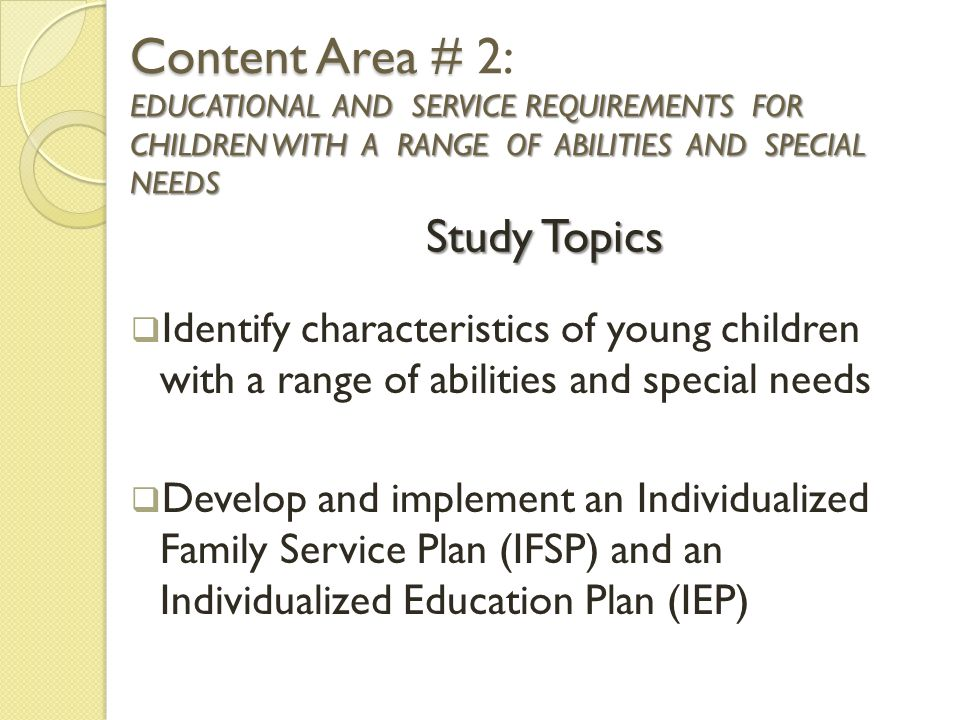 Content Area # EDUCATIONAL AND SERVICE REQUIREMENTS FOR CHILDREN WITH A RANGE OF ABILITIES AND SPECIAL NEEDS Content Area # 2: EDUCATIONAL AND SERVICE REQUIREMENTS FOR CHILDREN WITH A RANGE OF ABILITIES AND SPECIAL NEEDS  Identify characteristics of young children with a range of abilities and special needs  Develop and implement an Individualized Family Service Plan (IFSP) and an Individualized Education Plan (IEP) Study Topics