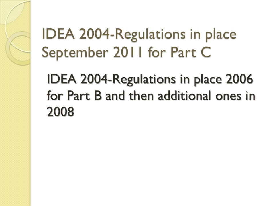 IDEA 2004-Regulations in place September 2011 for Part C IDEA 2004-Regulations in place 2006 for Part B and then additional ones in 2008