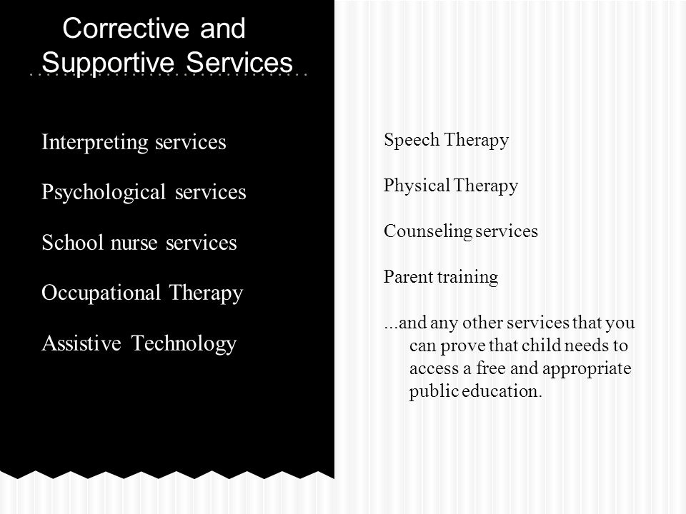 Interpreting services Psychological services School nurse services Occupational Therapy Assistive Technology Corrective and Supportive Services Speech Therapy Physical Therapy Counseling services Parent training...and any other services that you can prove that child needs to access a free and appropriate public education.