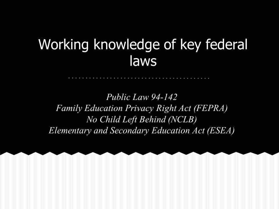 Working knowledge of key federal laws Public Law 94-142 Family Education Privacy Right Act (FEPRA) No Child Left Behind (NCLB) Elementary and Secondary Education Act (ESEA)