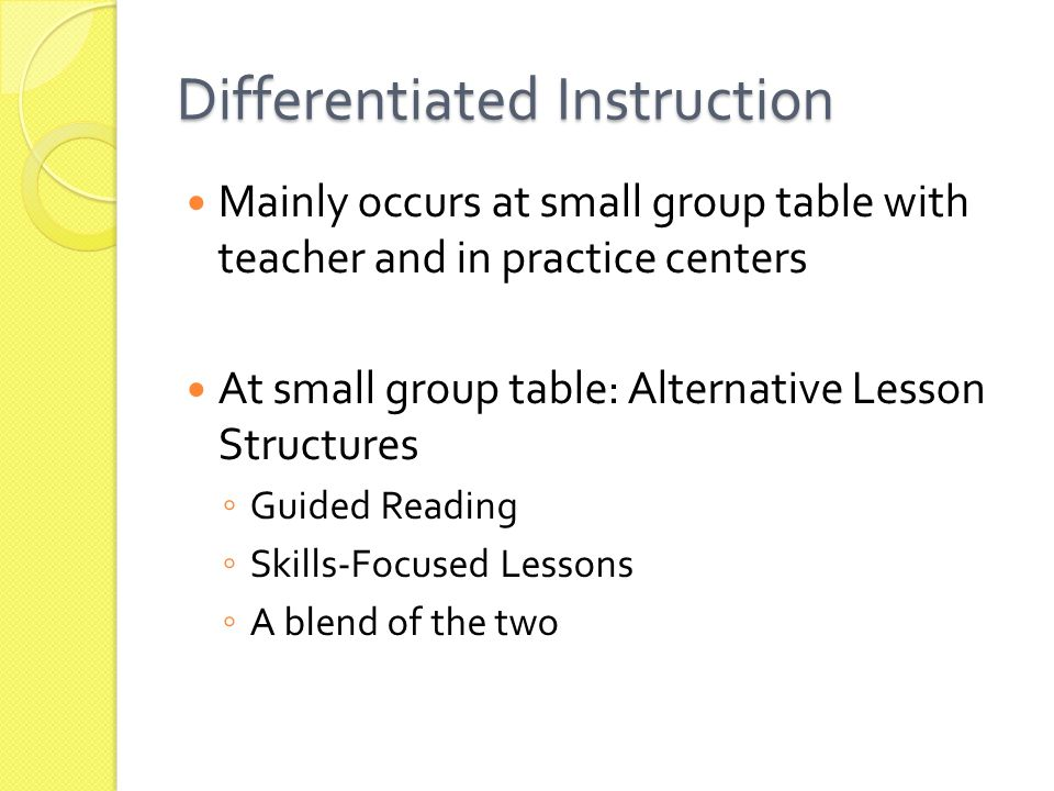 Mainly occurs at small group table with teacher and in practice centers At small group table: Alternative Lesson Structures ◦ Guided Reading ◦ Skills-Focused Lessons ◦ A blend of the two