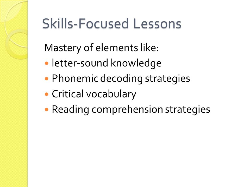 Skills-Focused Lessons Mastery of elements like: letter-sound knowledge Phonemic decoding strategies Critical vocabulary Reading comprehension strategies