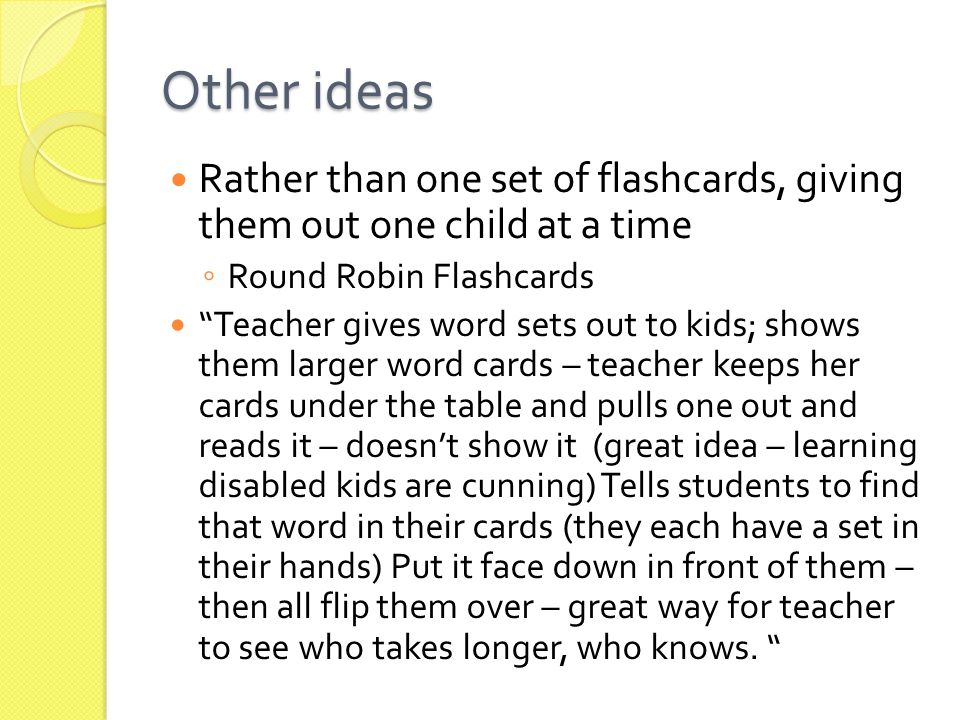 Other ideas Rather than one set of flashcards, giving them out one child at a time ◦ Round Robin Flashcards Teacher gives word sets out to kids; shows them larger word cards – teacher keeps her cards under the table and pulls one out and reads it – doesn't show it (great idea – learning disabled kids are cunning) Tells students to find that word in their cards (they each have a set in their hands) Put it face down in front of them – then all flip them over – great way for teacher to see who takes longer, who knows.