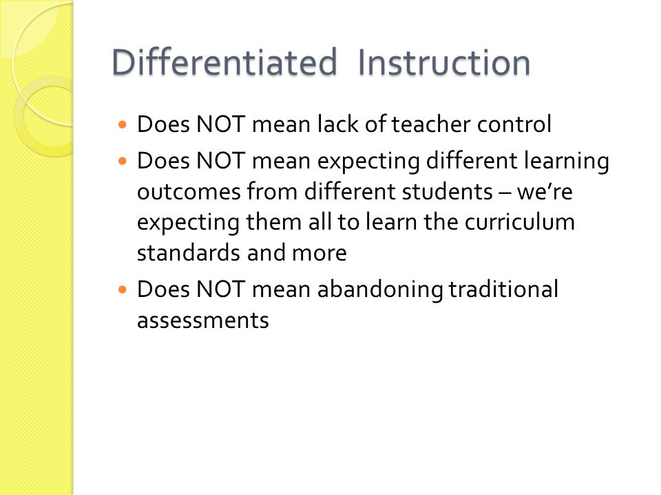 Differentiated Instruction Does NOT mean lack of teacher control Does NOT mean expecting different learning outcomes from different students – we're expecting them all to learn the curriculum standards and more Does NOT mean abandoning traditional assessments