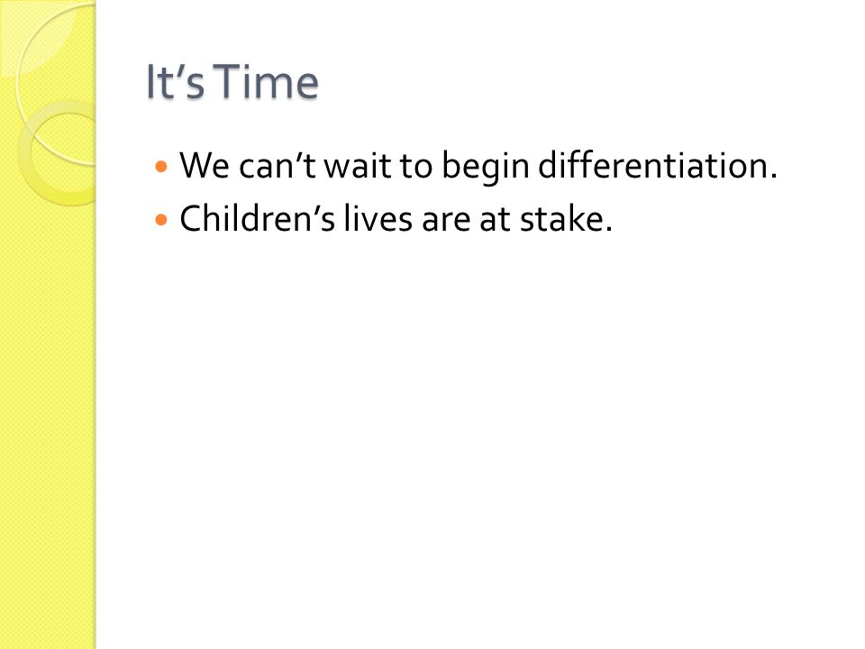 It's Time We can't wait to begin differentiation. Children's lives are at stake.