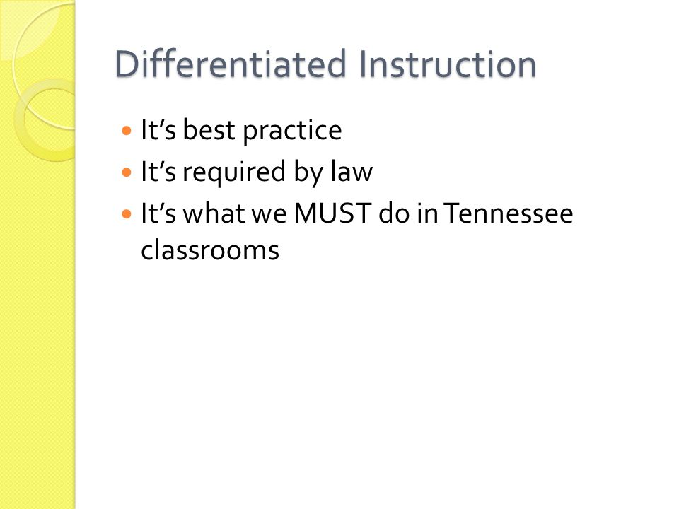 Differentiated Instruction It's best practice It's required by law It's what we MUST do in Tennessee classrooms