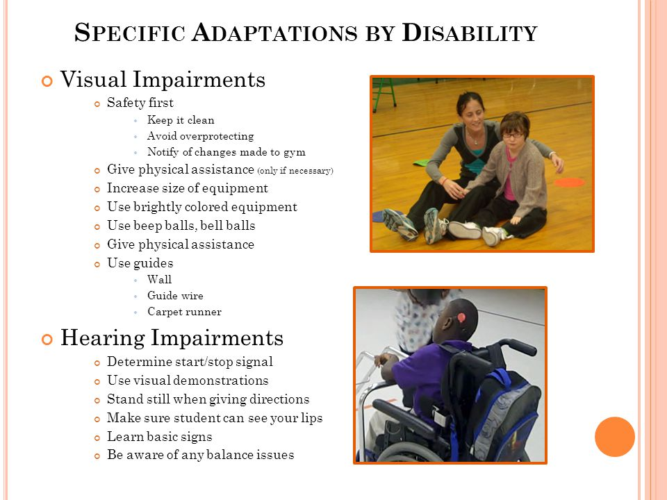 S PECIFIC A DAPTATIONS BY D ISABILITY Visual Impairments Safety first Keep it clean Avoid overprotecting Notify of changes made to gym Give physical assistance (only if necessary) Increase size of equipment Use brightly colored equipment Use beep balls, bell balls Give physical assistance Use guides Wall Guide wire Carpet runner Hearing Impairments Determine start/stop signal Use visual demonstrations Stand still when giving directions Make sure student can see your lips Learn basic signs Be aware of any balance issues
