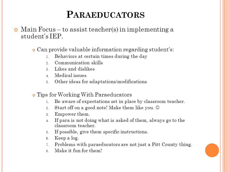 P ARAEDUCATORS Main Focus – to assist teacher(s) in implementing a student's IEP. Can provide valuable information regarding student's: 1. Behaviors a