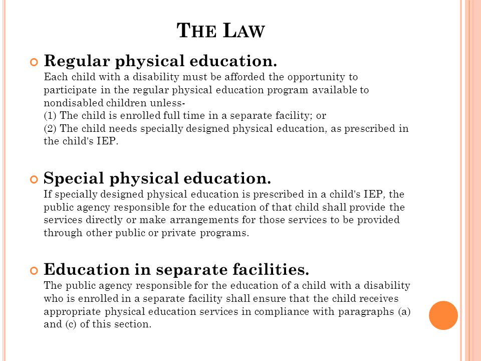 T HE L AW Regular physical education. Each child with a disability must be afforded the opportunity to participate in the regular physical education p