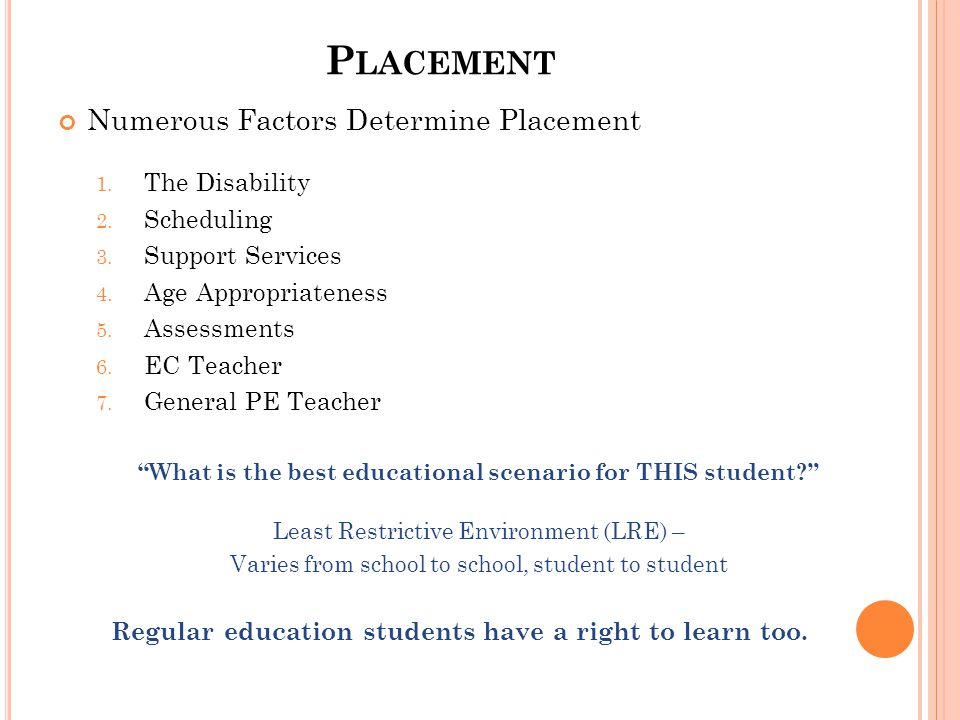P LACEMENT Numerous Factors Determine Placement 1. The Disability 2. Scheduling 3. Support Services 4. Age Appropriateness 5. Assessments 6. EC Teache