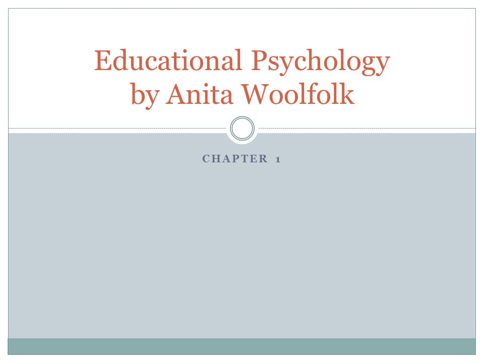 CHAPTER 1 Educational Psychology by Anita Woolfolk