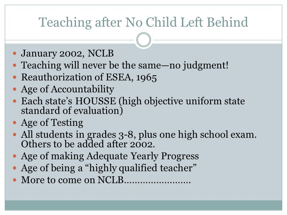 Teaching after No Child Left Behind January 2002, NCLB Teaching will never be the same—no judgment! Reauthorization of ESEA, 1965 Age of Accountabilit