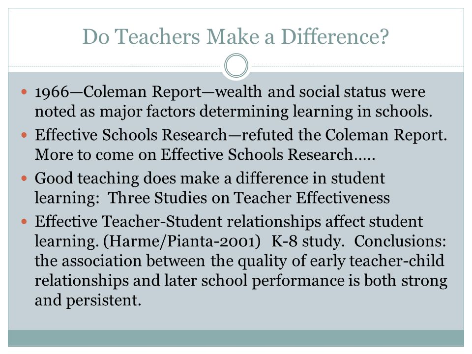 Do Teachers Make a Difference? 1966—Coleman Report—wealth and social status were noted as major factors determining learning in schools. Effective Sch