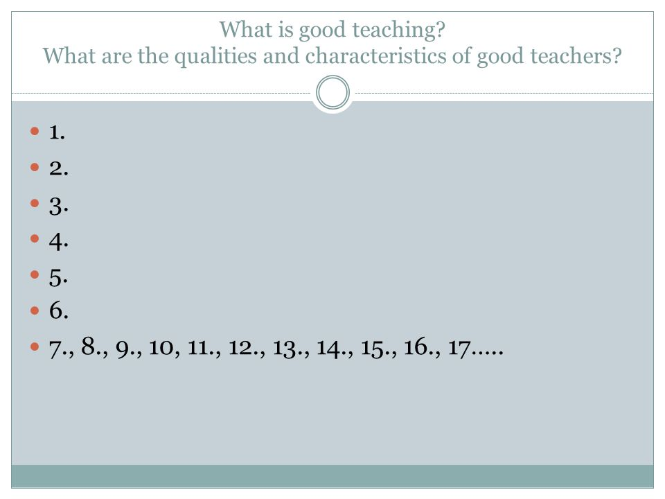 What is good teaching? What are the qualities and characteristics of good teachers? 1. 2. 3. 4. 5. 6. 7., 8., 9., 10, 11., 12., 13., 14., 15., 16., 17