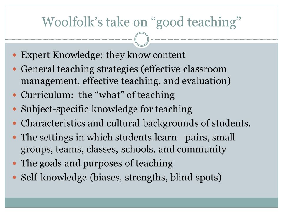"""Woolfolk's take on """"good teaching"""" Expert Knowledge; they know content General teaching strategies (effective classroom management, effective teaching"""