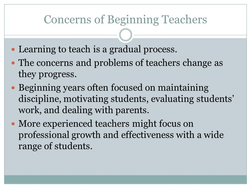 Concerns of Beginning Teachers Learning to teach is a gradual process. The concerns and problems of teachers change as they progress. Beginning years