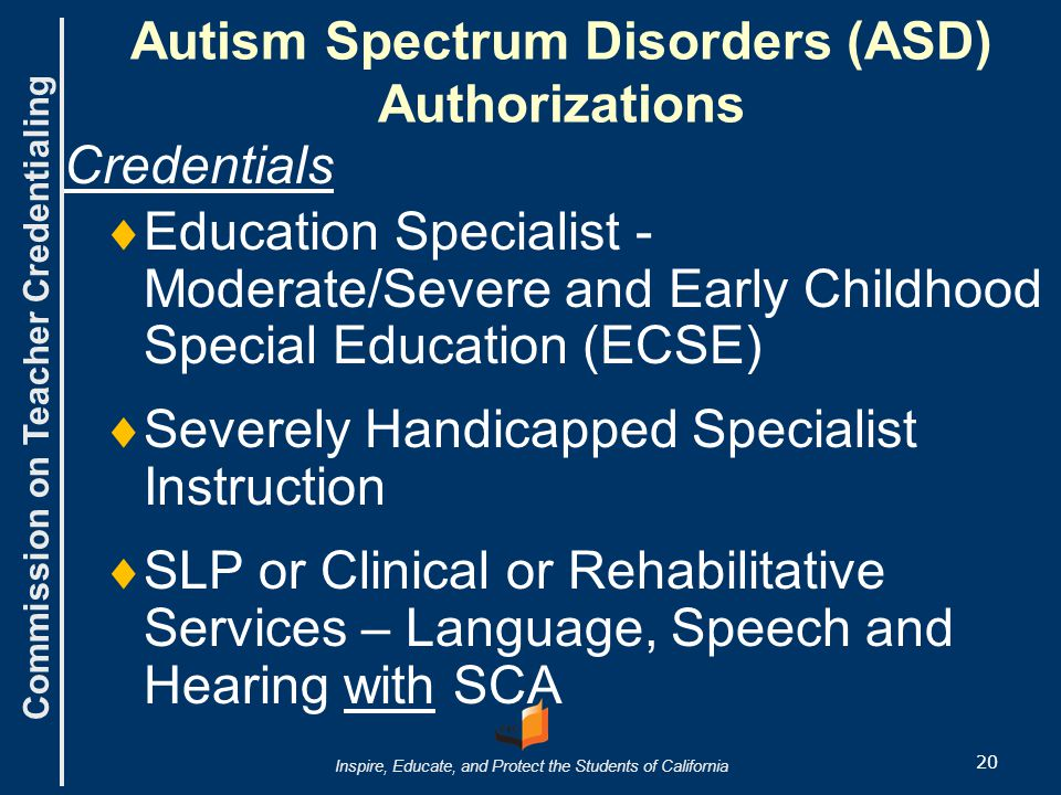 Commission on Teacher Credentialing Inspire, Educate, and Protect the Students of California Autism Spectrum Disorders (ASD) Authorizations Credentials   Education Specialist - Moderate/Severe and Early Childhood Special Education (ECSE)   Severely Handicapped Specialist Instruction   SLP or Clinical or Rehabilitative Services – Language, Speech and Hearing with SCA 20