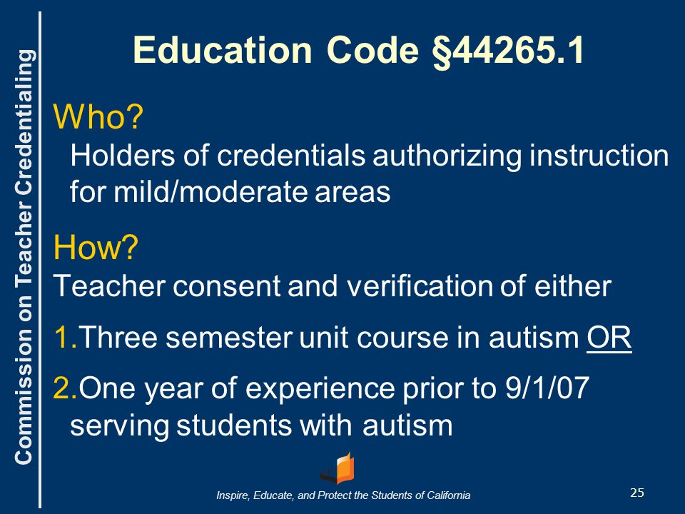 Commission on Teacher Credentialing Inspire, Educate, and Protect the Students of California Education Code §44265.1 Who.