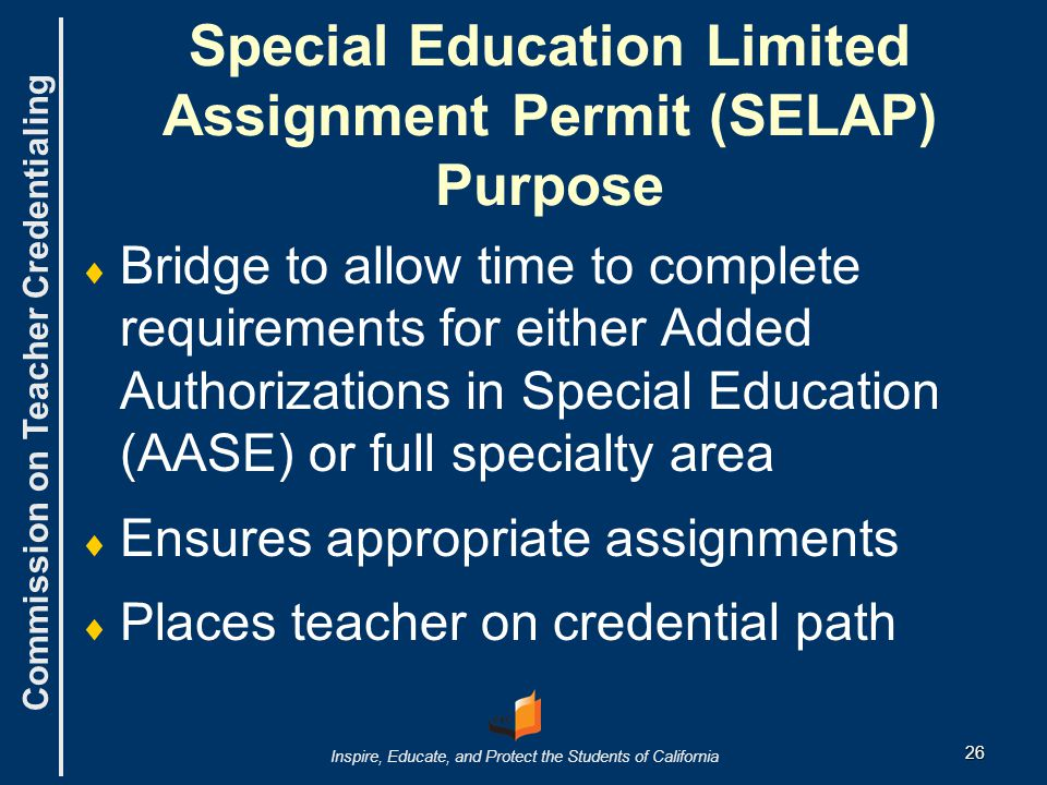 Commission on Teacher Credentialing Inspire, Educate, and Protect the Students of California 26 Special Education Limited Assignment Permit (SELAP) Purpose   Bridge to allow time to complete requirements for either Added Authorizations in Special Education (AASE) or full specialty area   Ensures appropriate assignments   Places teacher on credential path