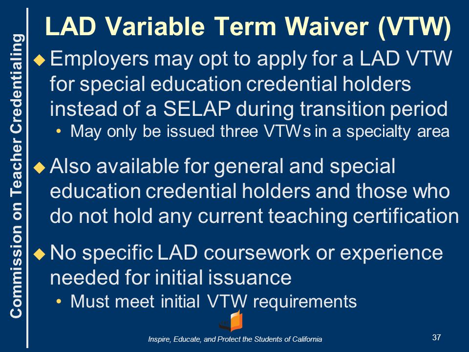 Commission on Teacher Credentialing Inspire, Educate, and Protect the Students of California LAD Variable Term Waiver (VTW)   Employers may opt to apply for a LAD VTW for special education credential holders instead of a SELAP during transition period May only be issued three VTWs in a specialty area   Also available for general and special education credential holders and those who do not hold any current teaching certification   No specific LAD coursework or experience needed for initial issuance Must meet initial VTW requirements 37
