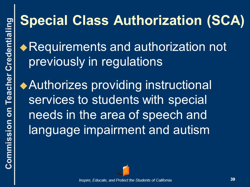 Commission on Teacher Credentialing Inspire, Educate, and Protect the Students of California Special Class Authorization (SCA)   Requirements and authorization not previously in regulations   Authorizes providing instructional services to students with special needs in the area of speech and language impairment and autism 39