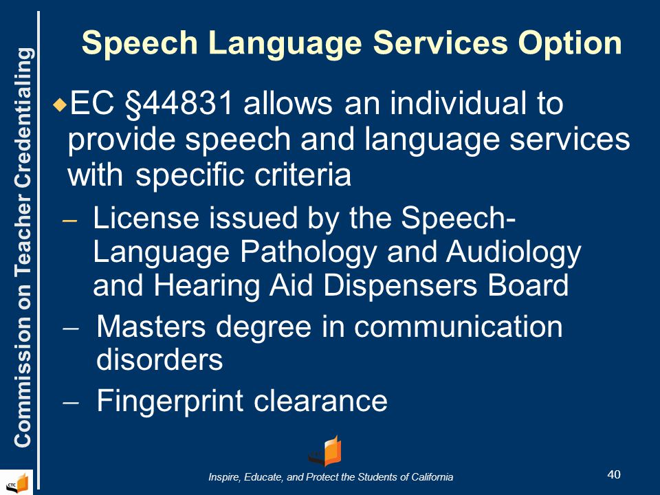 Commission on Teacher Credentialing Inspire, Educate, and Protect the Students of California Speech Language Services Option  EC §44831 allows an individual to provide speech and language services with specific criteria  License issued by the Speech- Language Pathology and Audiology and Hearing Aid Dispensers Board  Masters degree in communication disorders  Fingerprint clearance 40