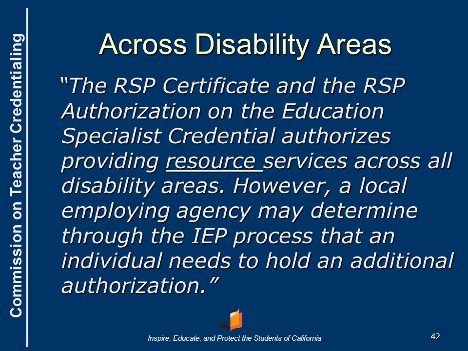 Commission on Teacher Credentialing Inspire, Educate, and Protect the Students of California The RSP Certificate and the RSP Authorization on the Education Specialist Credential authorizes providing resource services across all disability areas.