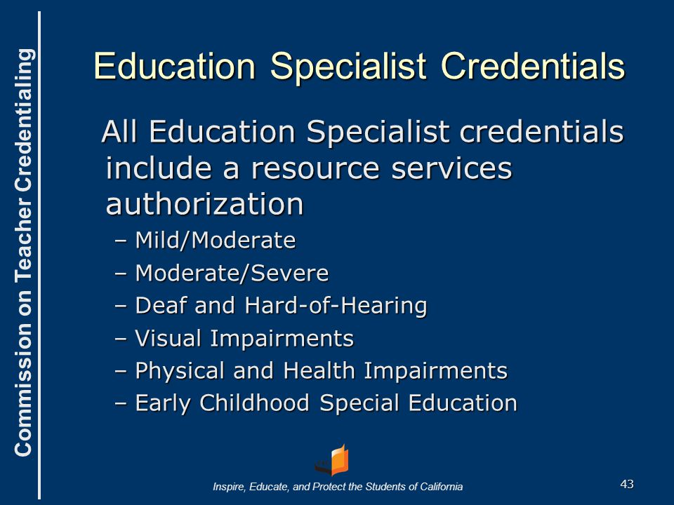 Commission on Teacher Credentialing Inspire, Educate, and Protect the Students of California All Education Specialist credentials include a resource services authorization All Education Specialist credentials include a resource services authorization –Mild/Moderate –Moderate/Severe –Deaf and Hard-of-Hearing –Visual Impairments –Physical and Health Impairments –Early Childhood Special Education Education Specialist Credentials 43