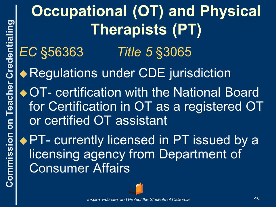 Commission on Teacher Credentialing Inspire, Educate, and Protect the Students of California Occupational (OT) and Physical Therapists (PT) EC §56363 Title 5 §3065   Regulations under CDE jurisdiction   OT- certification with the National Board for Certification in OT as a registered OT or certified OT assistant   PT- currently licensed in PT issued by a licensing agency from Department of Consumer Affairs 49