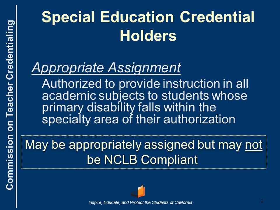 Commission on Teacher Credentialing Inspire, Educate, and Protect the Students of California Special Education Credential Holders Appropriate Assignment Authorized to provide instruction in all academic subjects to students whose primary disability falls within the specialty area of their authorization 6 May be appropriately assigned but may not be NCLB Compliant