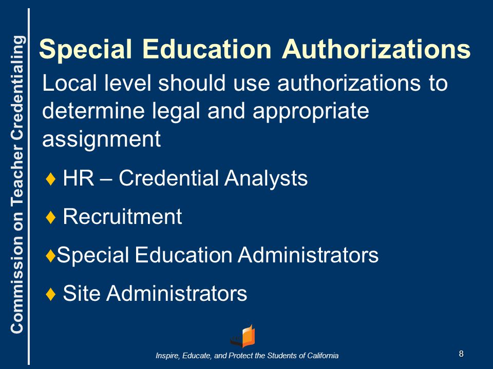 Commission on Teacher Credentialing Inspire, Educate, and Protect the Students of California 8 Special Education Authorizations Local level should use authorizations to determine legal and appropriate assignment ♦ ♦ HR – Credential Analysts ♦ ♦ Recruitment ♦ ♦Special Education Administrators ♦ ♦ Site Administrators
