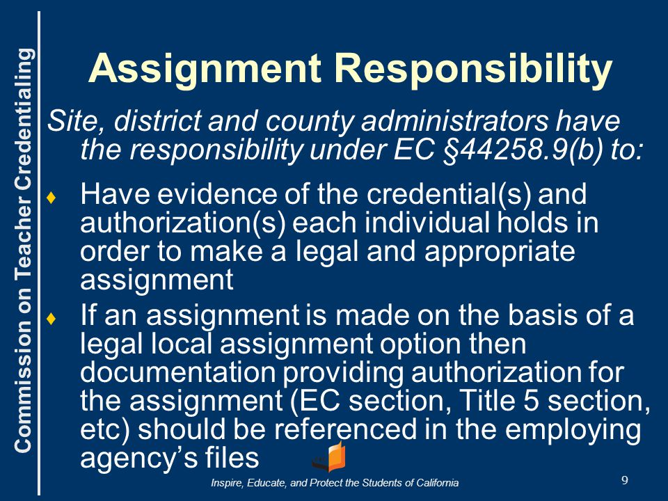 Commission on Teacher Credentialing Inspire, Educate, and Protect the Students of California 9 Assignment Responsibility Site, district and county administrators have the responsibility under EC §44258.9(b) to: ♦ ♦ Have evidence of the credential(s) and authorization(s) each individual holds in order to make a legal and appropriate assignment ♦ ♦ If an assignment is made on the basis of a legal local assignment option then documentation providing authorization for the assignment (EC section, Title 5 section, etc) should be referenced in the employing agency's files