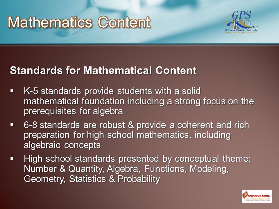 Standards for Mathematical Content  K-5 standards provide students with a solid mathematical foundation including a strong focus on the prerequisites for algebra  6-8 standards are robust & provide a coherent and rich preparation for high school mathematics, including algebraic concepts  High school standards presented by conceptual theme: Number & Quantity, Algebra, Functions, Modeling, Geometry, Statistics & Probability