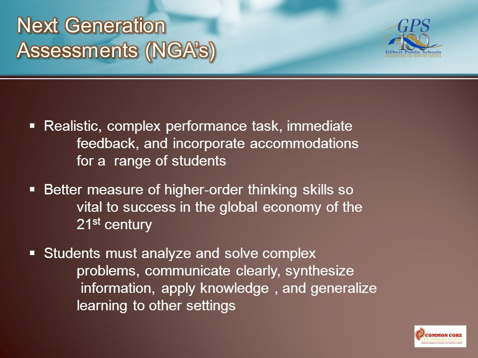  Realistic, complex performance task, immediate feedback, and incorporate accommodations for a range of students  Better measure of higher-order thinking skills so vital to success in the global economy of the 21 st century  Students must analyze and solve complex problems, communicate clearly, synthesize information, apply knowledge, and generalize learning to other settings
