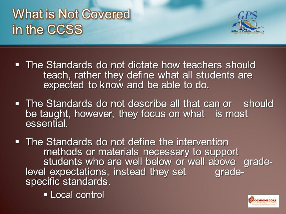  The Standards do not dictate how teachers should teach, rather they define what all students are expected to know and be able to do.