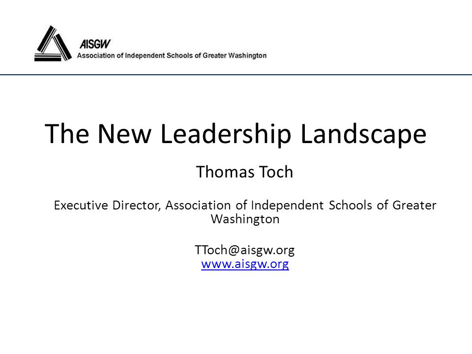 The New Leadership Landscape Thomas Toch Executive Director, Association of Independent Schools of Greater Washington TToch@aisgw.org www.aisgw.org ww
