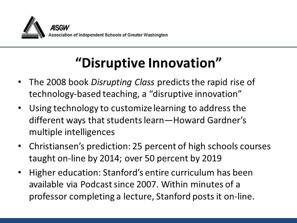 "The 2008 book Disrupting Class predicts the rapid rise of technology-based teaching, a ""disruptive innovation"" Using technology to customize learning"