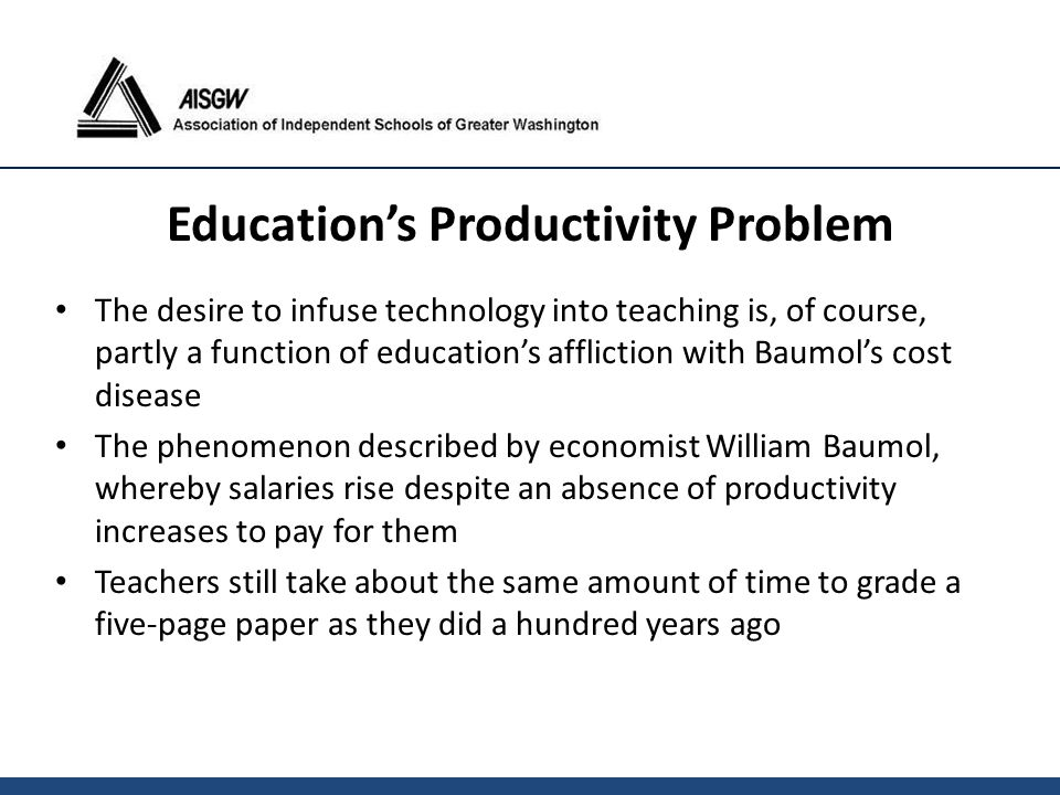 The desire to infuse technology into teaching is, of course, partly a function of education's affliction with Baumol's cost disease The phenomenon des