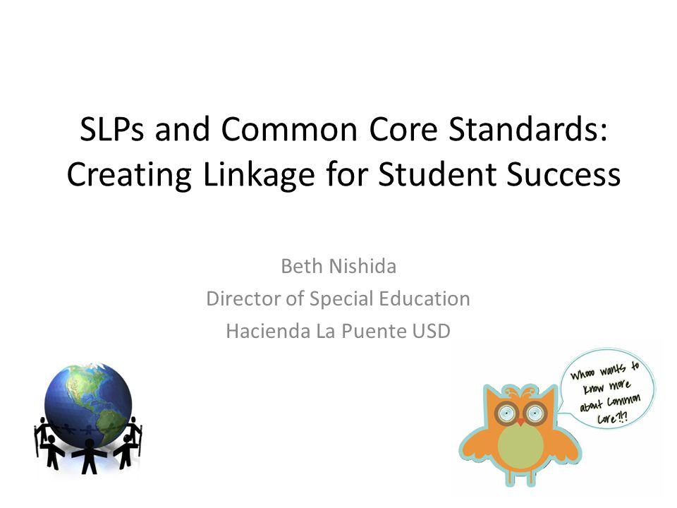 SLPs and Common Core Standards: Creating Linkage for Student Success Beth Nishida Director of Special Education Hacienda La Puente USD