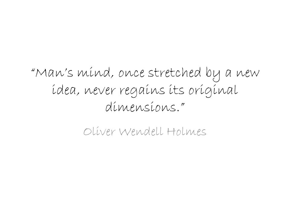 """Man's mind, once stretched by a new idea, never regains its original dimensions."" Oliver Wendell Holmes"
