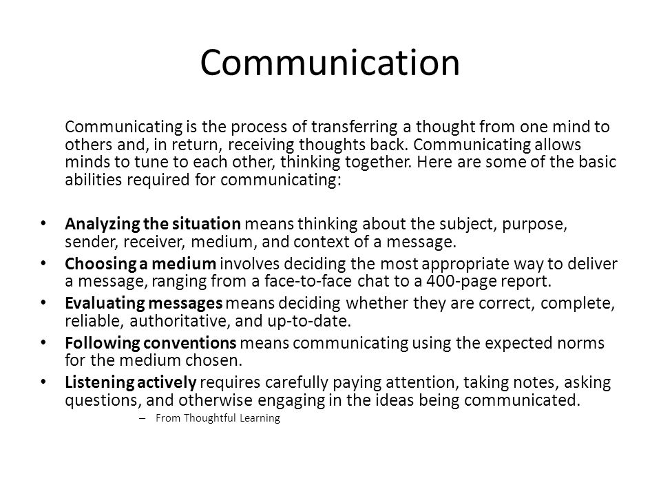 Communication Communicating is the process of transferring a thought from one mind to others and, in return, receiving thoughts back. Communicating al