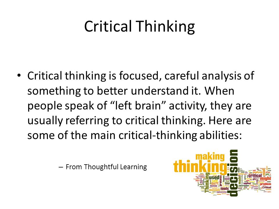 "Critical Thinking Critical thinking is focused, careful analysis of something to better understand it. When people speak of ""left brain"" activity, the"