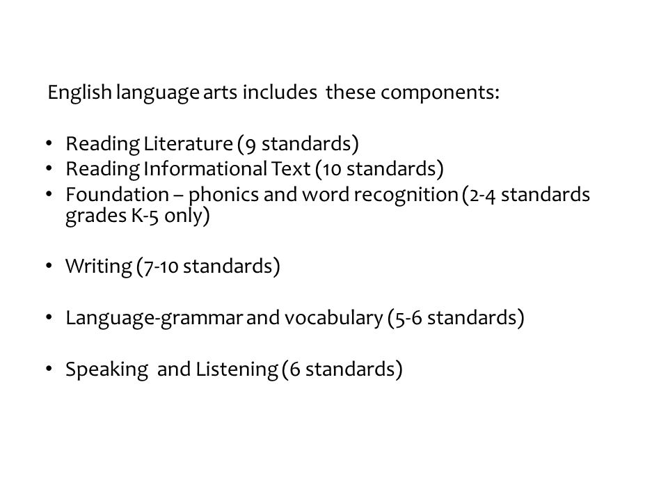 English language arts includes these components: Reading Literature (9 standards) Reading Informational Text (10 standards) Foundation – phonics and w
