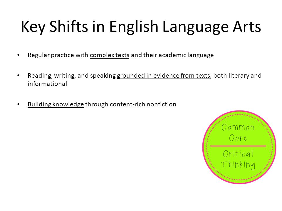 Key Shifts in English Language Arts Regular practice with complex texts and their academic language Reading, writing, and speaking grounded in evidenc